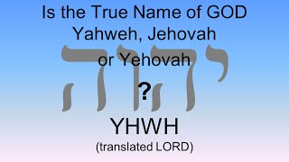 Is the True Name of GOD Yahweh, Jehovah or Yehovah?