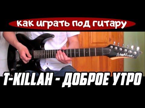 Как играть: T-KILLAH – Доброе утро (ДНЕВНИК ХАЧА) - под гитару