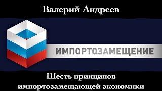 """Валерий Андреев. """"Шесть принципов импортозамещающей экономики""""."""