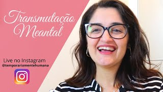 Transmutação Mental (Live no Instagram Temporariamente Humana, do dia 05.05.2020)