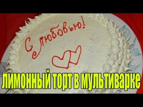 Лимонный торт в мультиварке. РЕЦЕПТЫ ТОРТОВ.