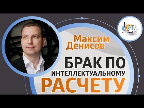 БРАК ПО ИНТЕЛЛЕКТУАЛЬНОМУ РАСЧЕТУ | Максим Денисов — LivreCon 2019