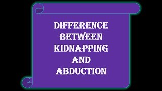 Difference between 'Kidnapping & Abduction'