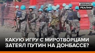 Какую игру с миротворцами затеял Путин на Донбассе? | «Донбасc.Реалии»