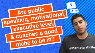 Are public speaking, motivational, executive level, & coaches a good niche to be in?