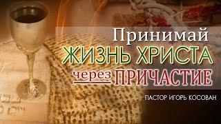 Проповедь  -  Принимай жизнь Христа через причастие - Игорь Косован