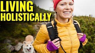 Living Holistically - How To CRUSH the Holistic Lifestyle