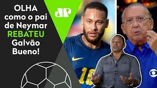 Pai de Neymar rebate Galvão Bueno após áudio vazado e desabafa