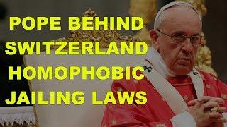 Pope is behind Swiss Homophobic Jailing Laws
