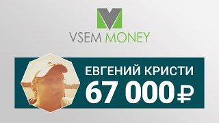 Vsem Money | Отзыв от Евгения Кристи - заработано 67 000 рублей!