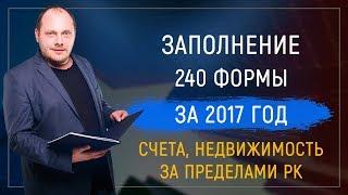 Заполнение 240 форма за 2017 год (счета, недвижимость за пределами Казахстана)
