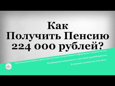 Как Получить Пенсию 224 000 рублей