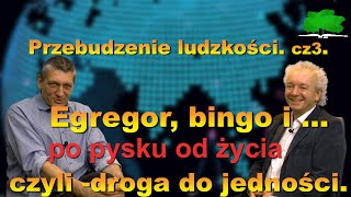 Przebudzenie ludzkości.cz3. Egregor,bingo i po pysku od życia czyli droga do jedności. Bielak-Sokal.