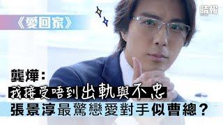 《愛回家》 龔燁:我接受唔到出軌與不忠  張景淳最驚戀愛對手似曹總?