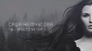 САША ЖЕМЧУГОВА - «ТЫ - ПРОСТО ВЕТЕР» (Премьера клипа 2018)