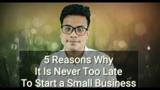 5 Reasons It Is Never Too Late to Start a Small Business