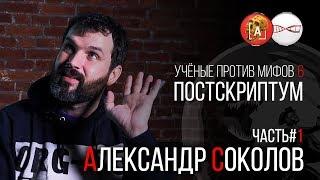 Александр Соколов. Ученые против мифов 6. Постскриптум (Часть 1)