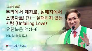 [새문안교회 이상학목사 설교] 무리에서 제자로, 실패자에서 소명자로(7) - 실패하지않는 사랑(Unfailing Love)(요한복음 21:1~6)