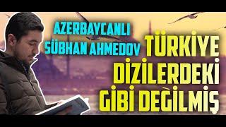 Türkiye Dizilerdeki Gibi Değilmiş - Azerbaycanlı Sübhan Ahmedov