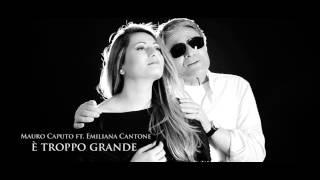 Mauro Caputo Ft. Emiliana Cantone   E' Troppo Grande