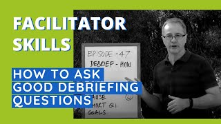 Facilitator Skills: How To Ask Good Debriefing Questions - Facilitator Tips Episode 47