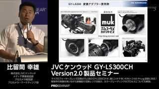 JVCケンウッド 業務用4Kメモリーカードカメラレコーダー GY-LS300CH Version2.0製品セミナー<パート1>