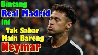 MENGEJUTKAN!!! Bintang Real Madrid ini Tak Sabar Main Bareng Neymar