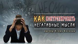 Проповедь -  Как контролировать негативные мысли - Игорь Косован
