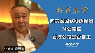 【時事熱評】企業家袁弓夷:向美國國務卿蓬佩奧發公開信,美國應該支持香港公投是否自主