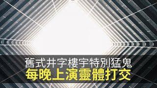 舊式井字樓宇特別猛鬼,憶述屋村每晚上演靈體打交!(魅影空間 D100) bji 2.1