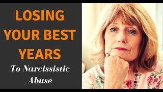 Losing Your Best Years To Narcissistic Abuse