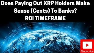 Ripple/XRP News: Does Paying Out XRP Holders Make Sense (Cents) To Banks? Their ROI Timeframe