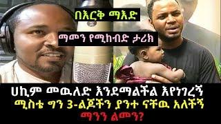 Ethiopia- በእርቅ ማእድ ሀኪም መዉለድ እንደማልችል እየነገረኝ ሚስቴ ግን 3-ልጆችን ያንተ ናቸዉ አለችኝ ማንን ልመን