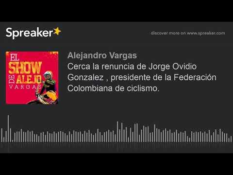 Cerca la renuncia de Jorge Ovidio Gonzalez , presidente de la Federacion Colombiana de ciclismo.