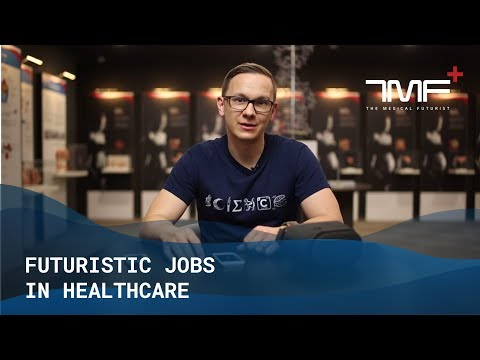 7 Futuristic Jobs In Healthcare - The Medical Futurist