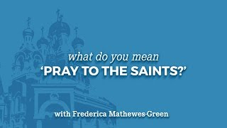 """What do you mean """"Pray to the Saints?"""""""