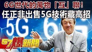 6G世代的萬物「互」聯! 任正非出售5G技術藏高招《57爆新聞》精選篇 網路獨播版