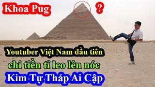 Khoa Pug - Youtuber Việt Nam đầu tiên chi tiền tấn để được leo lên đỉnh Kim Tự Tháp Ai Cập