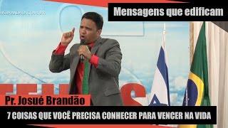 7 coisas que você precisa conhecer para vencer na vida - Pr. Josué Brandão