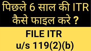 HOW TO FILE ITR OF ANY PREVIOUS YEAR EVEN AFTER EXPIRY OR BELATED PERIOD IS OVER| SECTION 119(2)(b)