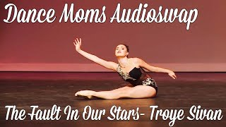 Dance Moms Audioswap- The Fault In Our Stars Troye Sivan