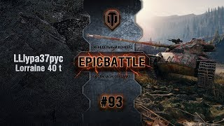 EpicBattle #93: LLlypa37pyc / Lorraine 40 t [World of Tanks]