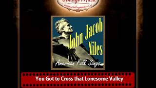 John Jacob Niles – You Got to Cross that Lonesome Valley