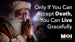 Sadhguru - Only If You Can Accept Death, You Can Live Gracefully | Mystics of India