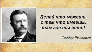 Делай что можешь, с тем что имеешь, там где ты есть! Теодор Рузвельт
