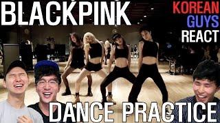 KOREAN GUYS REACT to BLACKPINK DANCE PRACTICE!