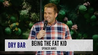 Being the fat kid. Spencer James