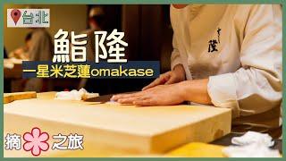 【台北Vlog.慢活4日3夜】鮨隆|米芝連一星Omakase!|開業首年即上榜 三十年手藝技驚四座|台灣美食旅遊攻略