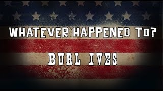 Whatever Happened to Burl Ives