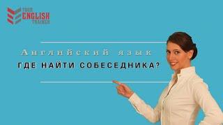 Как найти собеседника для практики? Сайты. Английский язык. Уроки и курсы английского.